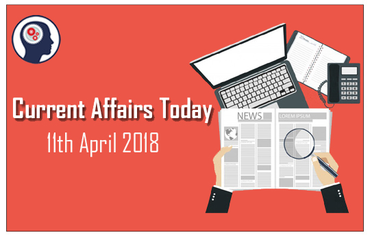 Current Affairs Today 11th April 2018