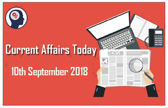 Current Affairs Today 10th September 2018 | Current Affairs News